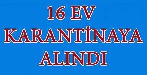 16 Ev Karantinaya Alındı