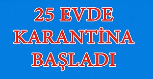 25 Ev Karantinaya Alındı